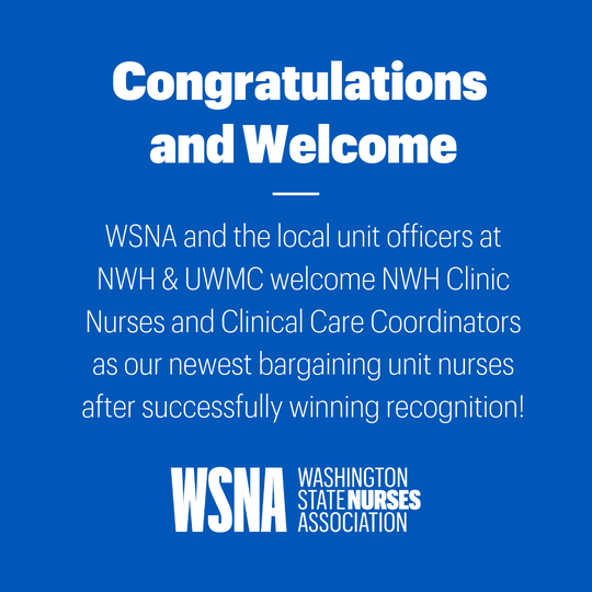 Congratulations Welcome WSNA and the LU Os at NWH UWMC welcome NWH Clinic Nurses and Clinical Care Coordinators as our newest bargaining unit nurses after successfully winning recognition